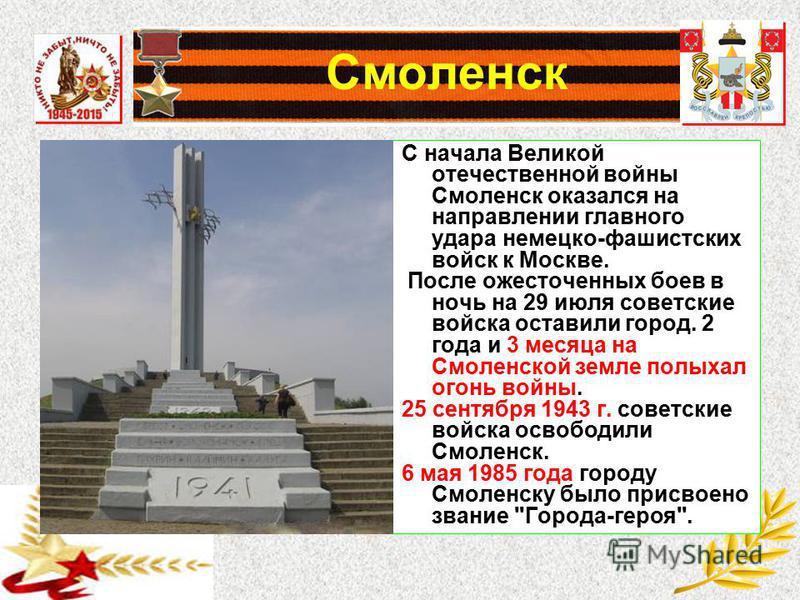 Смоленск С начала Великой отечественной войны Смоленск оказался на направлении главного удара немецко-фашистских войск к Москве. После ожесточенных боев в ночь на 29 июля советские войска оставили город. 2 года и 3 месяца на Смоленской земле полыхал