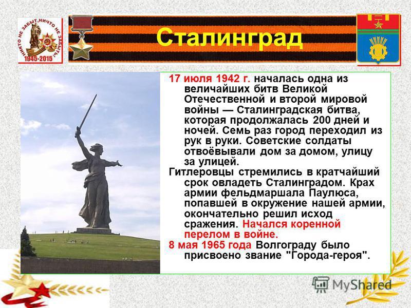 Сталинград 17 июля 1942 г. началась одна из величайших битв Великой Отечественной и второй мировой войны Сталинградская битва, которая продолжалась 200 дней и ночей. Семь раз город переходил из рук в руки. Советские солдаты отвоёвывали дом за домом,
