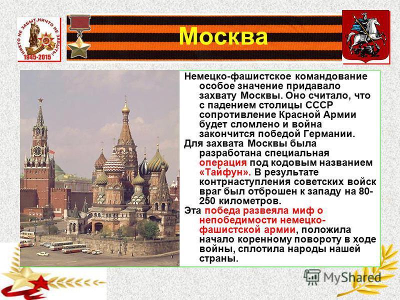 Москва Немецко-фашистское командование особое значение придавало захвату Москвы. Оно считало, что с падением столицы СССР сопротивление Красной Армии будет сломлено и война закончится победой Германии. Для захвата Москвы была разработана специальная