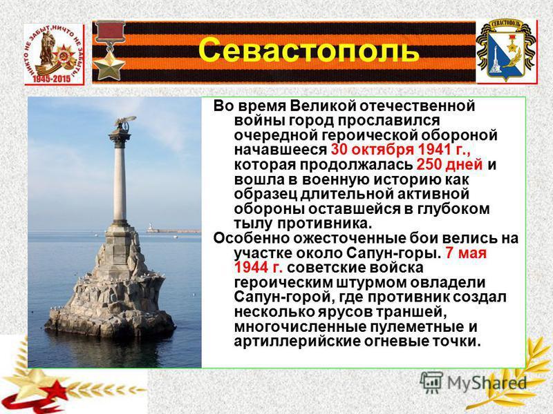 Севастополь Во время Великой отечественной войны город прославился очередной героической обороной начавшееся 30 октября 1941 г., которая продолжалась 250 дней и вошла в военную историю как образец длительной активной обороны оставшейся в глубоком тыл