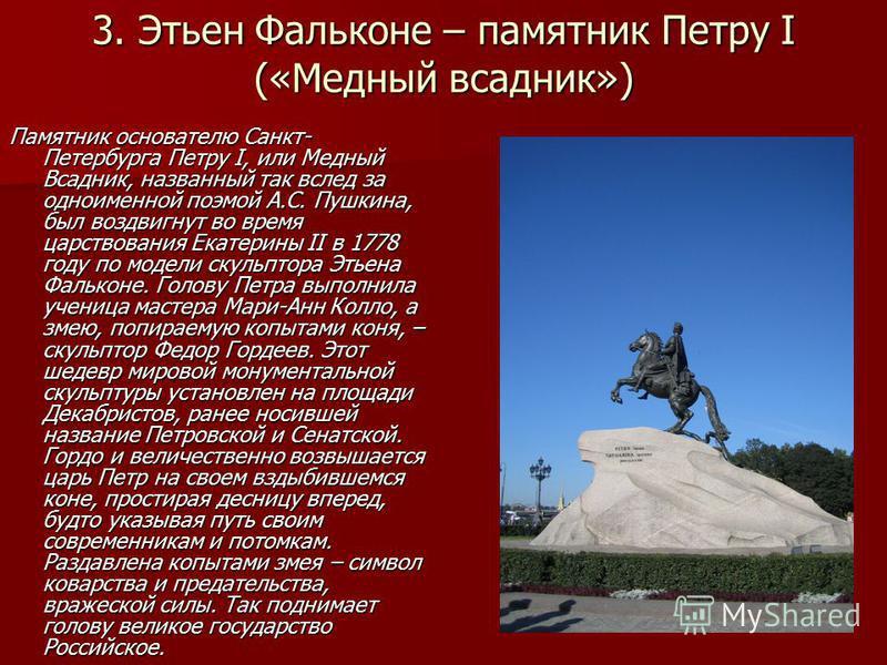 Памятник основателю Санкт- Петербурга Петру I, или Медный Всадник, названный так вслед за одноименной поэмой А.С. Пушкина, был воздвигнут во время царствования Екатерины II в 1778 году по модели скульптора Этьена Фальконе. Голову Петра выполнила учен