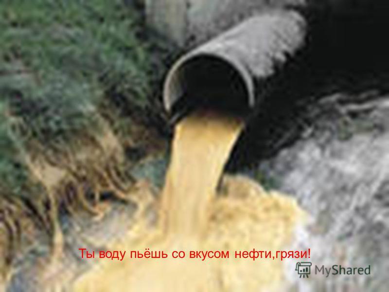 Ты воду пьёшь со вкусом нефти,грязи!
