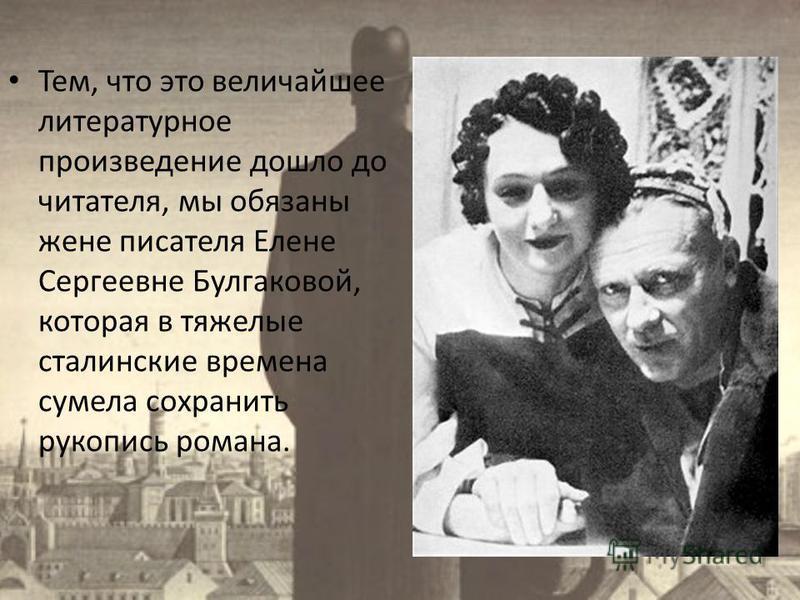 Тем, что это величайшее литературное произведение дошло до читателя, мы обязаны жене писателя Елене Сергеевне Булгаковой, которая в тяжелые сталинские времена сумела сохранить рукопись романа.