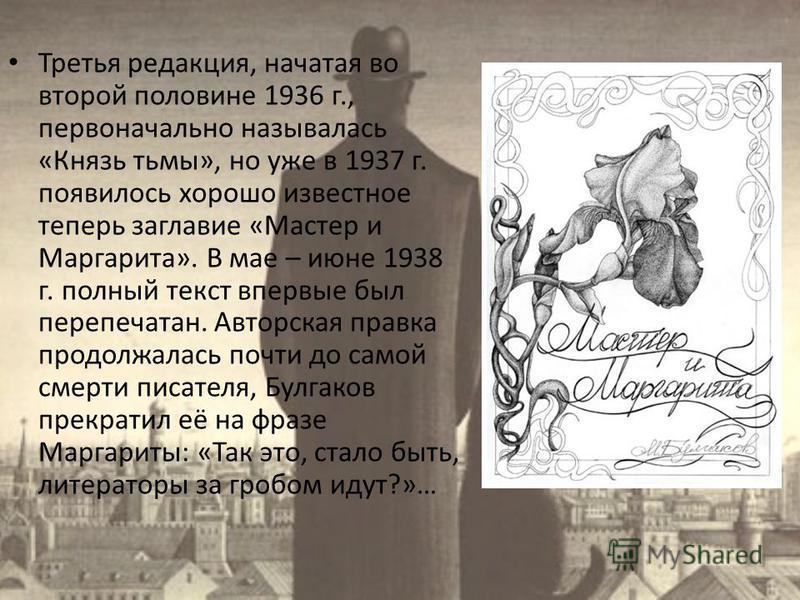 Третья редакция, начатая во второй половине 1936 г., первоначально называлась «Князь тьмы», но уже в 1937 г. появилось хорошо известное теперь заглавие «Мастер и Маргарита». В мае – июне 1938 г. полный текст впервые был перепечатан. Авторская правка