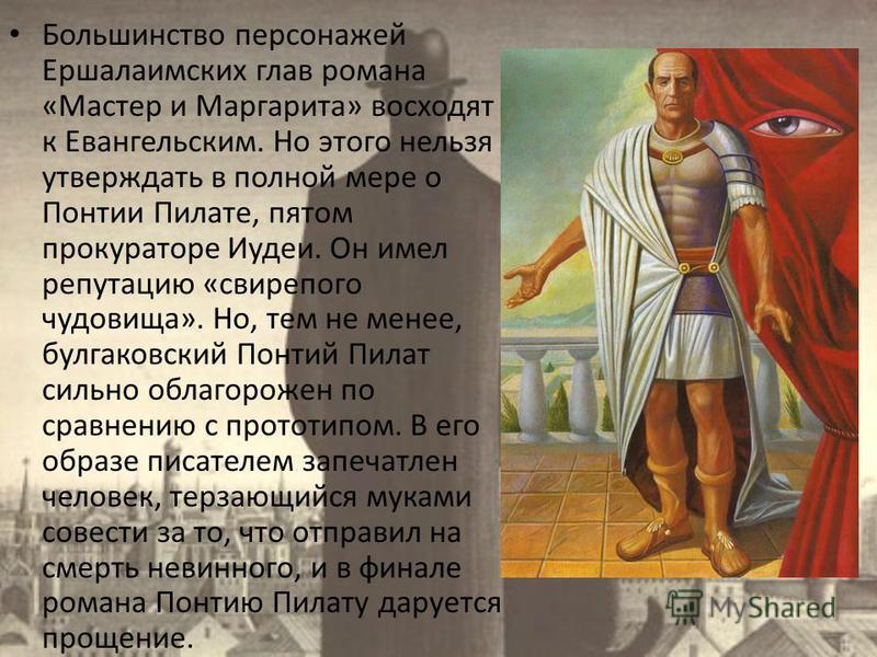 Большинство персонажей Ершалаимских глав романа «Мастер и Маргарита» восходят к Евангельским. Но этого нельзя утверждать в полной мере о Понтии Пилате, пятом прокураторе Иудеи. Он имел репутацию «свирепого чудовища». Но, тем не менее, булгаковский По