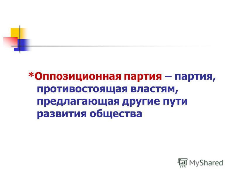 *Оппозиционная партия – партия, противостоящая властям, предлагающая другие пути развития общества