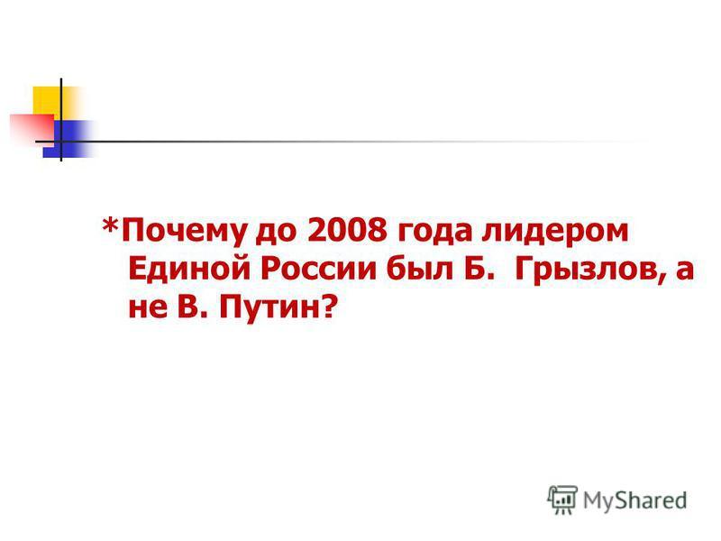 *Почему до 2008 года лидером Единой России был Б. Грызлов, а не В. Путин?
