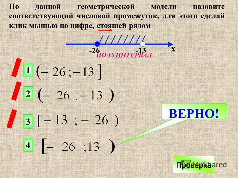 По данной геометрической модели назовите соответствующий числовой промежуток, для этого сделай клик мышью по цифре, стоящей рядом ВЕРНО! Проверка 1 2 4 3 х -26 -13 ПОЛУИНТЕРВАЛ