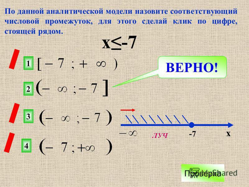 По данной аналитической модели назовите соответствующий числовой промежуток, для этого сделай клик по цифре, стоящей рядом. х-7 2 1 3 4 х -7 ВЕРНО! Проверка ЛУЧ