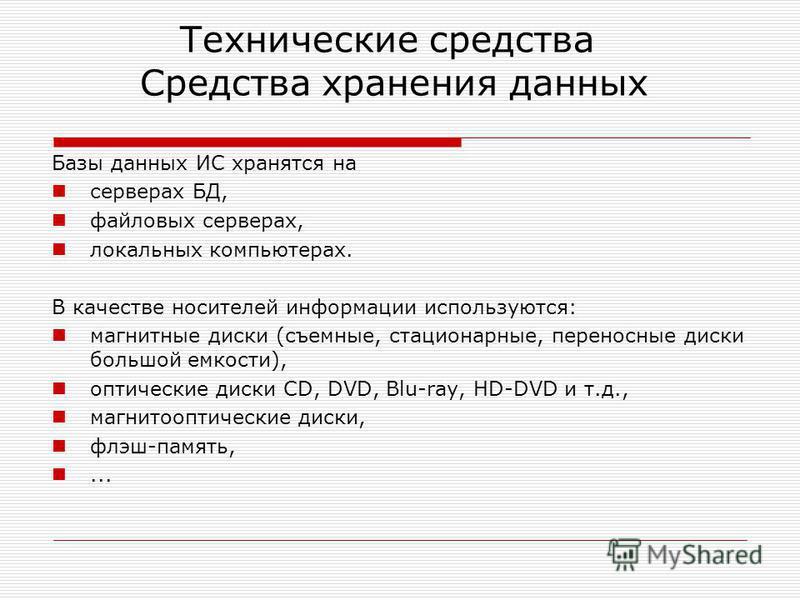 Технические средства Средства хранения данных Базы данных ИС хранятся на серверах БД, файловых серверах, локальных компьютерах. В качестве носителей информации используются: магнитные диски (съемные, стационарные, переносные диски большой емкости), о