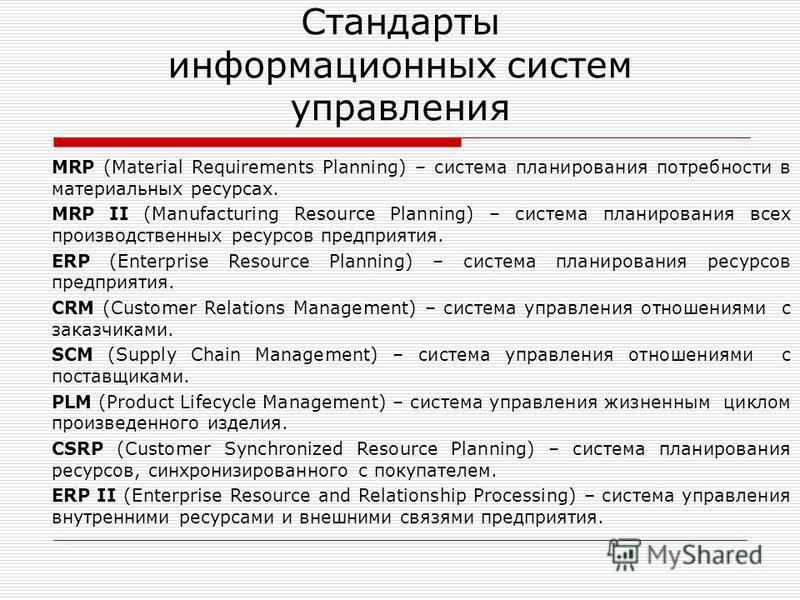 Стандарты информационных систем управления MRP (Material Requirements Planning) – система планирования потребности в материальных ресурсах. MRP II (Manufacturing Resource Planning) – система планирования всех производственных ресурсов предприятия. ER