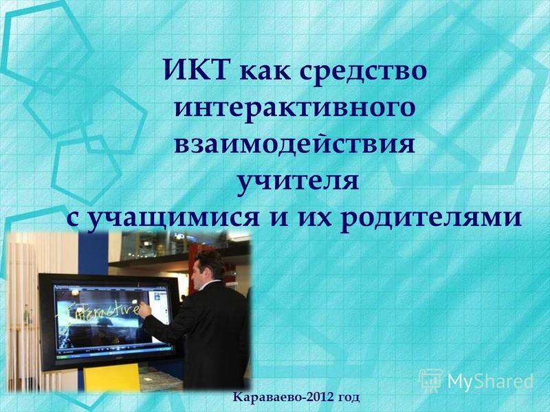 ИКТ как средство интерактивного взаимодействия учителя с учащимися и их родителями Караваево-2012 год
