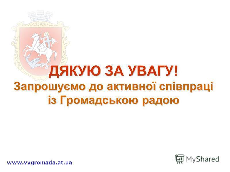 ДЯКУЮ ЗА УВАГУ! Запрошуємо до активної співпраці із Громадською радою www.vvgromada.at.ua