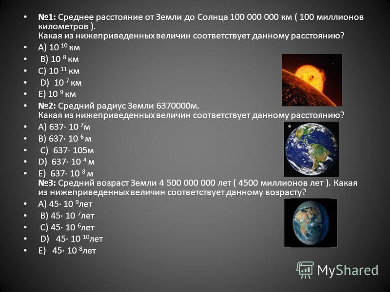 1: Среднее расстояние от Земли до Солнца 100 000 000 км ( 100 миллионов километров ). Какая из нижеприведенных величин соответствует данному расстоянию? А) 10 10 км B) 10 8 км C) 10 11 км D) 10 7 км E) 10 9 км 2: Средний радиус Земли 6370000 м. Какая