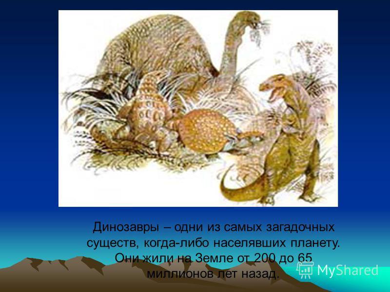Динозавры – одни из самых загадочных существ, когда-либо населявших планету. Они жили на Земле от 200 до 65 миллионов лет назад.