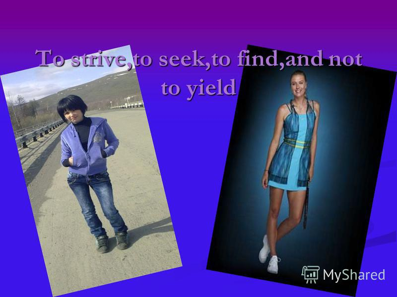 To strive,to seek,to find,and not to yield