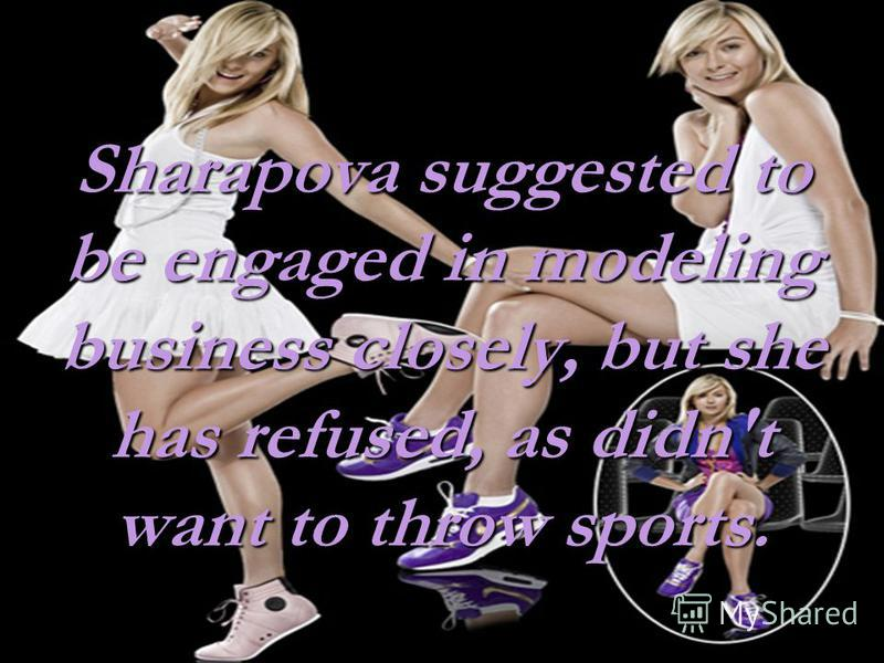 Sharapova suggested to be engaged in modeling business closely, but she has refused, as didn't want to throw sports.