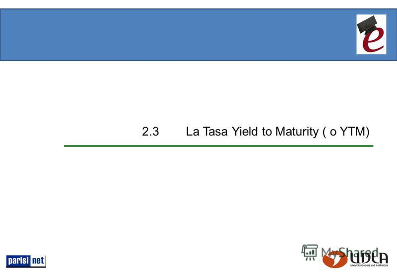 2.3 La Tasa Yield to Maturity ( o YTM)