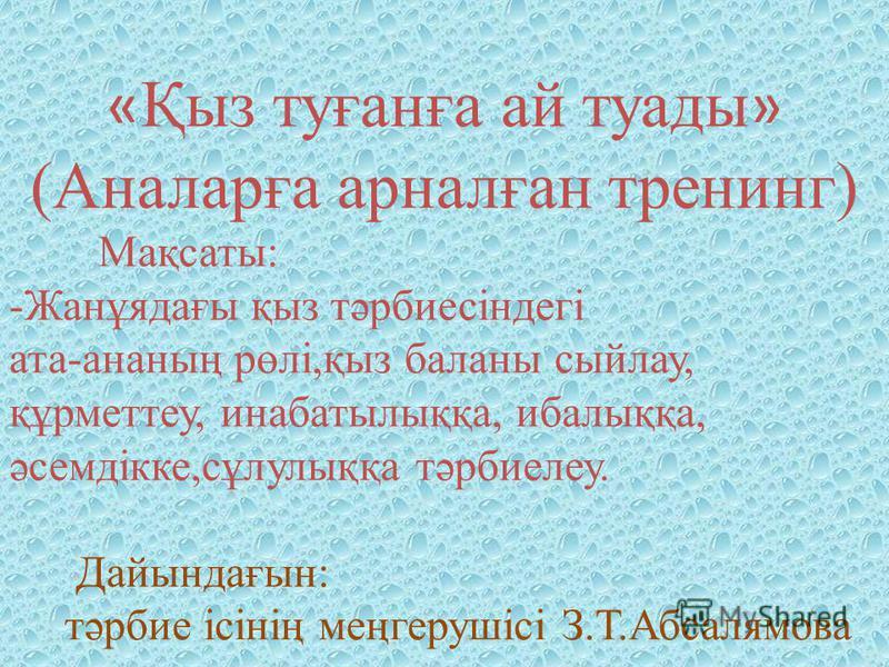 « Қыз туғанға ай туады » (Аналарға арналған тренинг) Мақсаты: -Жанұядағы қыз тәрбиесіндегі ата-ананың рөлі,қыз баланы сыйлау, құрметтеу, инабатылыққа, ибалыққа, әсемдікке,сұлулыққа тәрбиелеу. Дайындағын: тәрбие ісінің меңгерушісі З.Т.Абсалямова