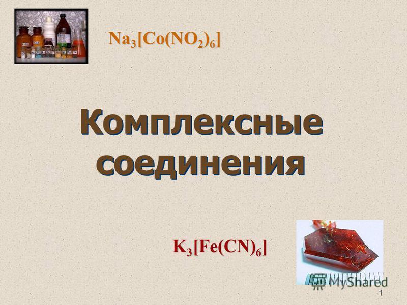 1 Комплексные соедонения Na 3 [Co(NO 2 ) 6 ] K 3 [Fe(CN) 6 ]