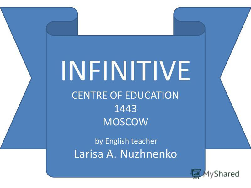 INFINITIVE CENTRE OF EDUCATION 1443 MOSCOW by English teacher Larisa A. Nuzhnenko