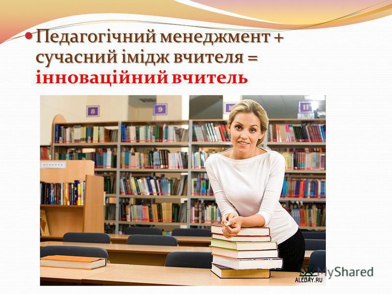 Педагогічний менеджмент + сучасний імідж вчителя = Педагогічний менеджмент + сучасний імідж вчителя = інноваційний вчитель