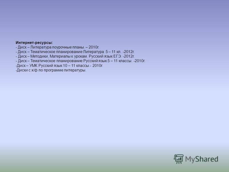 Интернет-ресурсы: - Диск – Литература поурочные планы. – 2010 г. - Диск – Тематическое планирование Литература 5 – 11 кл. -2012 г. - Диск – Методики, Материалы к урокам. Русский язык ЕГЭ. -2012 г. - Диск – Тематическое планирование Русский язык 5 – 1