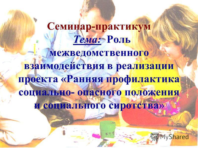 Семинар-практикум Тема: Роль межведомственного взаимодействия в реализации проекта «Ранняя профилактика социально- опасного положения и социального сиротства»