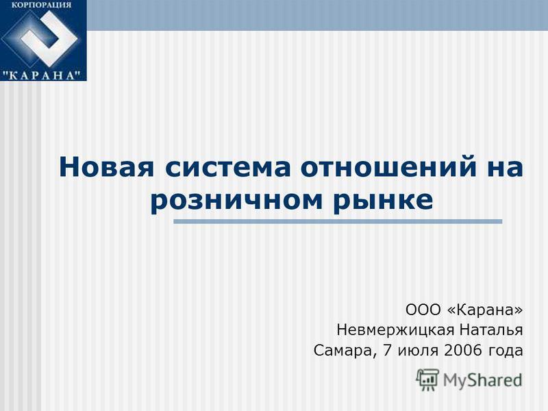 Новая система отношений на розничном рынке ООО «Карана» Невмержицкая Наталья Самара, 7 июля 2006 года