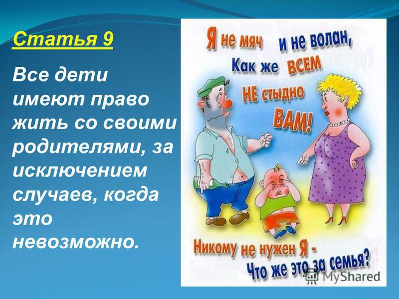 Статья 9 Все дети имеют право жить со своими родителями, за исключением случаев, когда это невозможно.