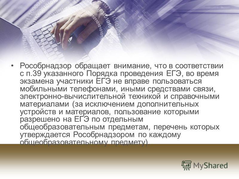 Рособрнадзор обращает внимание, что в соответствии с п.39 указанного Порядка проведения ЕГЭ, во время экзамена участники ЕГЭ не вправе пользоваться мобильными телефонами, иными средствами связи, электронно-вычислительной техникой и справочными матери