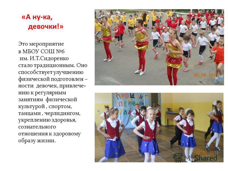 «А ну-ка, девочки!» Это мероприятие в МБОУ СОШ 6 им. И.Т.Сидоренко стало традиционным. Оно способствует улучшению физической подготовленности девочек, привлечению к регулярным занятиям физической культурой, спортом, танцами, черлидингом, укреплению з