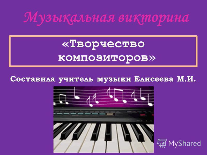 «Творчество композиторов» Музыкальная викторина Составила учитель музыки Елисеева М.И.