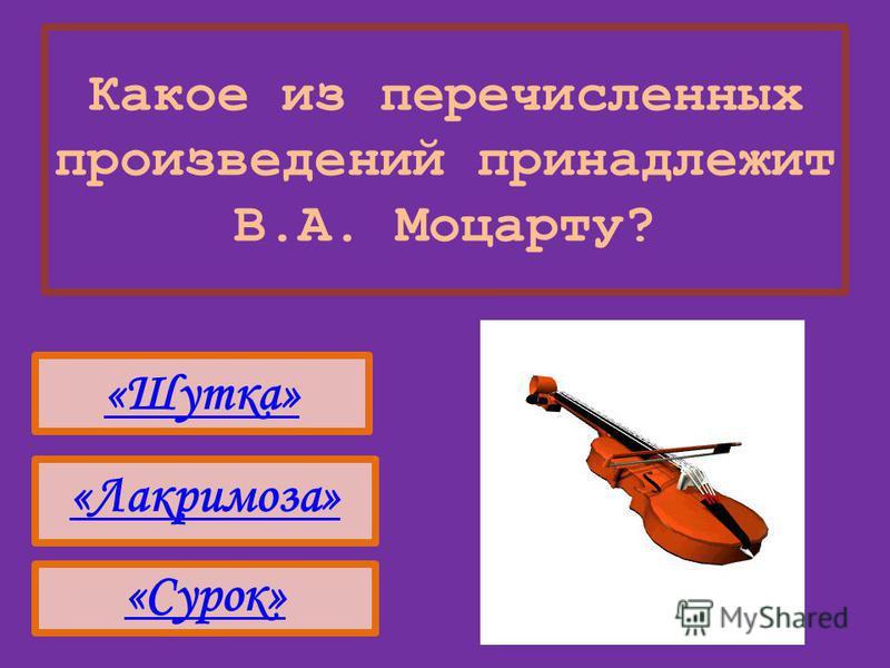 Какое из перечисленных произведений принадлежит В.А. Моцарту? «Шутка» «Сурок» «Лакримоза»