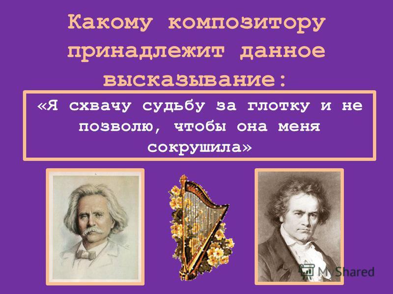 Какому композитору принадлежит данное высказывание: «Я схвачу судьбу за глотку и не позволю, чтобы она меня сокрушила»