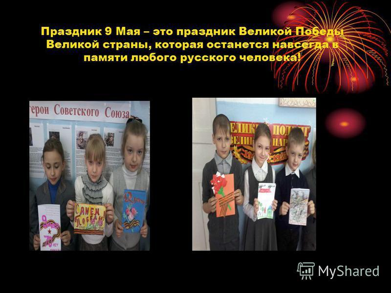 Праздник 9 Мая – это праздник Великой Победы Великой страны, которая останется навсегда в памяти любого русского человека!