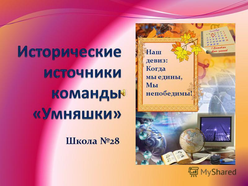 Школа 28 Наш девиз: Когда мы едины, Мы непобедимы!