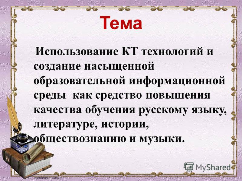 Тема Использование КТ технологий и создание насыщенной образовательной информационной среды как средство повышения качества обучения русскому языку, литературе, истории, обществознанию и музыки.