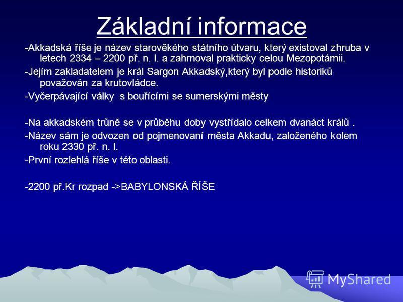 Základní informace -Akkadská říše je název starověkého státního útvaru, který existoval zhruba v letech 2334 – 2200 př. n. l. a zahrnoval prakticky celou Mezopotámii. -Jejím zakladatelem je král Sargon Akkadský,který byl podle historiků považován za