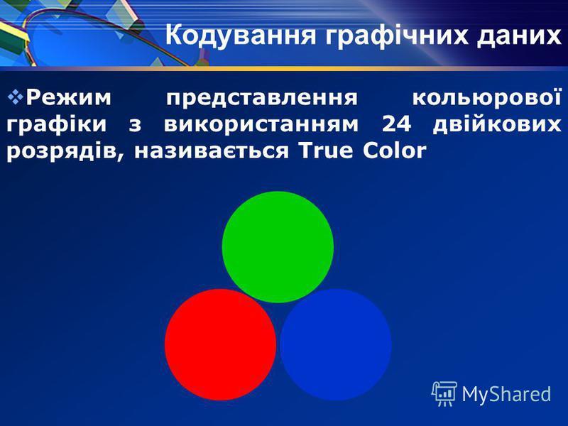Режим представлення кольюрової графіки з використанням 24 двійкових розрядів, називається True Color Кодування графічних даних