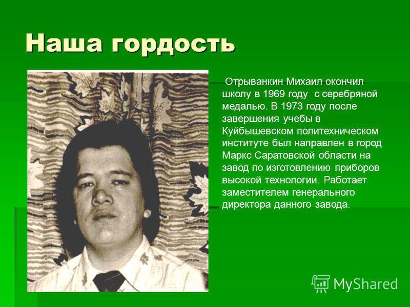 Наша гордость Отрыванкин Михаил окончил школу в 1969 году с серебряной медалью. В 1973 году после завершения учебы в Куйбышевском политехническом институте был направлен в город Маркс Саратовской области на завод по изготовлению приборов высокой техн
