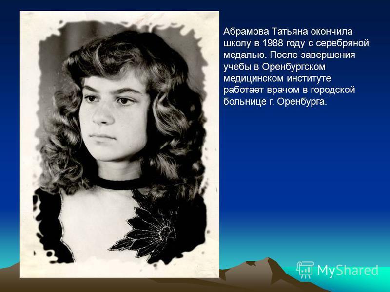 Абрамова Татьяна окончила школу в 1988 году с серебряной медалью. После завершения учебы в Оренбургском медицинском институте работает врачом в городской больнице г. Оренбурга.