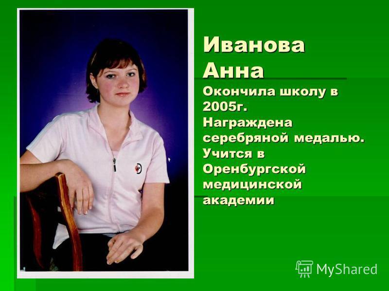 Иванова Анна Окончила школу в 2005 г. Награждена серебряной медалью. Учится в Оренбургской медицинской академии