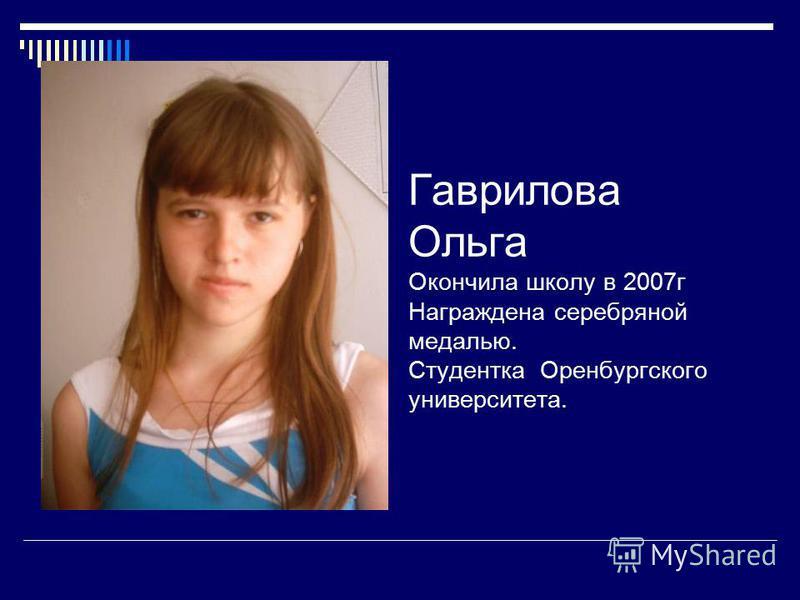 Гаврилова Ольга Окончила школу в 2007 г Награждена серебряной медалью. Студентка Оренбургского университета.
