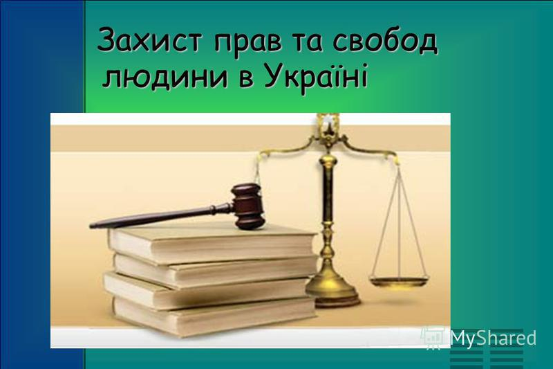 Захист прав та свобод людини в Українi Захист прав та свобод людини в Українi