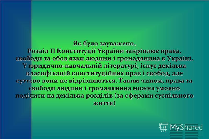 Як було зауважено, Розділ II Конституції України закріплює права, свободи та обов'язки людини і громадянина в Україні. У юридично-навчальній літературі, існує декілька класифікацій конституційних прав і свобод, але суттево вони не відрізняються. Таки