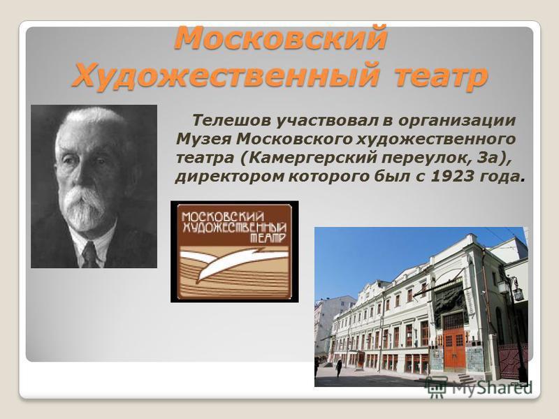 Московский Художественный театр Телешов участвовал в организации Музея Московского художественного театра (Камергерский переулок, 3 а), директором которого был с 1923 года.