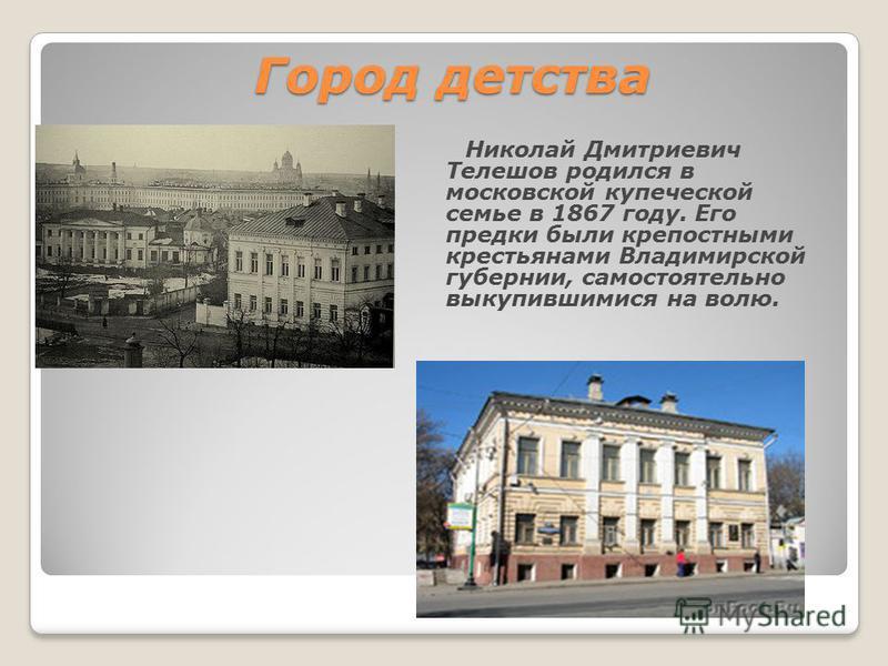 Город детства Николай Дмитриевич Телешов родился в московской купеческой семье в 1867 году. Его предки были крепостными крестьянами Владимирской губернии, самостоятельно выкупившимися на волю.