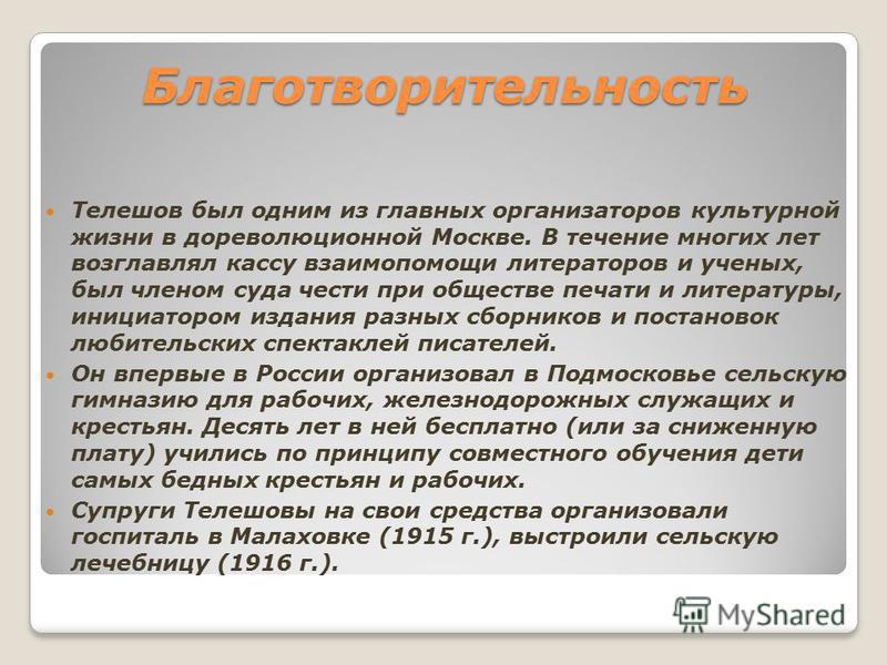 Благотворительность Телешов был одним из главных организаторов культурной жизни в дореволюционной Москве. В течение многих лет возглавлял кассу взаимопомощи литераторов и ученых, был членом суда чести при обществе печати и литературы, инициатором изд