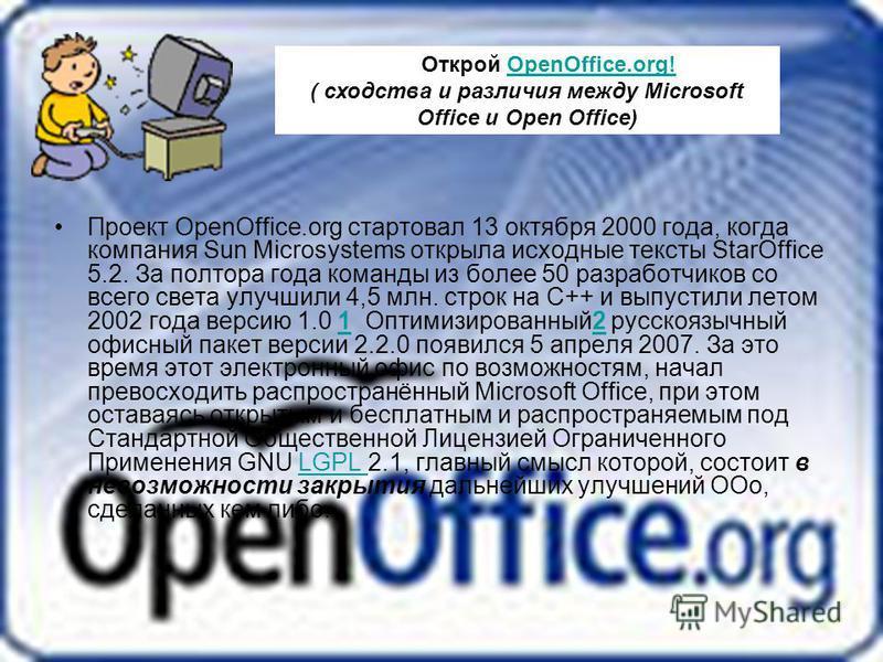 Проект OpenOffice.org стартовал 13 октября 2000 года, когда компания Sun Microsystems открыла исходные тексты StarOffice 5.2. За полтора года команды из более 50 разработчиков со всего света улучшили 4,5 млн. строк на C++ и выпустили летом 2002 года